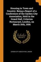 Housing in Town and Country. Being a Report of a Conference of the Garden City Association, Held in the Grand Hall, Criterion Restaurant, London, on March 16th, 1906