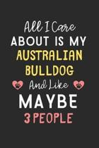 All I care about is my Australian Bulldog and like maybe 3 people: Lined Journal, 120 Pages, 6 x 9, Funny Australian Bulldog Gift Idea, Black Matte Fi