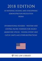 International Fisheries - Western and Central Pacific Fisheries for Highly Migratory Species - Fishing Effort and Catch Limits and Other Restrictions (Us National Oceanic and Atmospheric Administration Regulation) (Noaa) (2018 Edition)