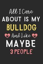 All I care about is my Bulldog and like maybe 3 people: Lined Journal, 120 Pages, 6 x 9, Funny Bulldog Dog Gift Idea, Black Matte Finish (All I care a