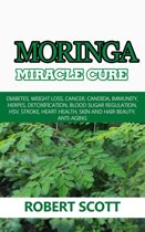 Moringa Miracle Cure: Diabetes, Weight Loss, Cancer, Candida, Immunity, Herpes, Detoxification, Blood Sugar Regulation, HSV, Stroke, Heart Health, Skin And Hair Beauty, Anti-Aging