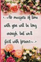 No Measure of Time with You Will Be Long Enough, But We'll Start with Forever