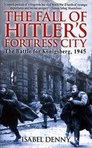 Fall of Hitler's Fortress City The Battle for Königsberg 1945