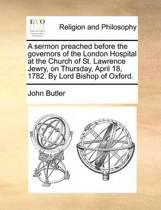 A Sermon Preached Before the Governors of the London Hospital at the Church of St. Lawrence Jewry, on Thursday, April 18, 1782. by Lord Bishop of Oxford