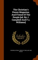 The Christian's Penny Magazine, and Friend of the People [Ed. by J. Campbell and F.S. Williams]