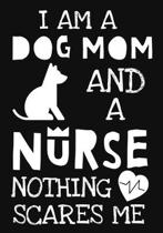 I Am A Dog Mom And A Nurse Nothing Scares Me: A Journal notebook, Memories, Perfect for Notes, Journaling, Graduation Gift for Nurses, Doctors, Great