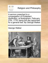A Sermon Preached to a Congregation of Protestant Dissenters, at Nottingham, February 27th, 1778; Being the Day Appointed for a General Fast. by George Walker.