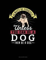 Always Be Yourself Unless You Can Be a Dog Then Be a Dog