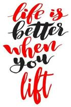 Life Is Better When You Lift