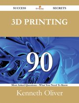 3D Printing 90 Success Secrets - 90 Most Asked Questions On 3D Printing - What You Need To Know