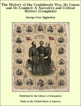 The History of the Confederate War, Its Causes and Its Conduct: A Narrative and Critical History (Complete)