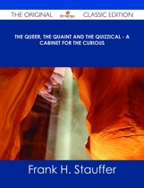 The Queer, the Quaint and the Quizzical - A Cabinet for the Curious - The Original Classic Edition