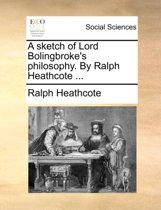 A Sketch of Lord Bolingbroke's Philosophy. by Ralph Heathcote