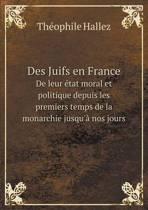 Des Juifs En France de Leur Etat Moral Et Politique Depuis Les Premiers Temps de La Monarchie Jusqu'a Nos Jours
