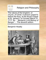 The Nature of the Kingdom, or Church, of Christ. a Sermon Preach'd Before the King, at the Royal Chapel at St. James's, on Sunday March 31, 1717. by ... Benjamin Lord Bishop of Bangor. ... the Seventh Edition