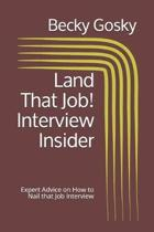Land That Job! Interview Insider: Expert Advice on How to Nail that Job Interview