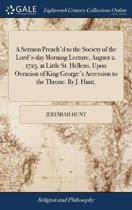 A Sermon Preach'd to the Society of the Lord's-Day Morning Lecture, August 2. 1725. at Little St. Hellens. Upon Occasion of King George's Accession to the Throne. by J. Hunt.