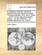 A Catalogue of Books, Being the Libraries of a Right Reverend Prelate. Thomas Wickham, M.D. and J. Shaw, ... Which Will Be Sold Extraordinary Cheap ... at John Wilcox's ... on Monday March the 3D, 1734-5. ...