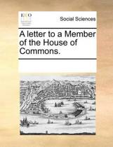 A Letter to a Member of the House of Commons.