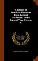 A Library of American Literature from Earliest Settlement to the Present Time Volume 6