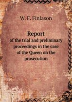 Report of the Trial and Preliminary Proceedings in the Case of the Queen on the Prosecution