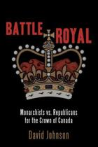 Battle Royal: Monarchists vs. Republicans and the Crown of Canada