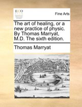The Art of Healing, or a New Practice of Physic. by Thomas Marryat, M.D. the Sixth Edition