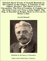 Selected Short Works of Arnold Bennett: In the Capital of the Sahara, A Solution of the Algiers Mystery, The Ghost of Lord Clarenceux, The Fire of London, A Comedy on the Gold Coast, Lo! 'Twas a Gala Night!, The Dog, A Bracelet at Bruges, How to Live