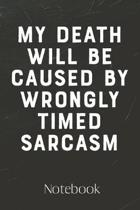 My Death Will Be Caused By Wrongly Timed Sarcasm Journal: 100 Page Blank Lined Notebook - Funny Gag Gift - Notebook for School, Work Notes - Sarcastic