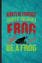 Always Be Yourself Except If You Can Be a Frog Than Always Be a Frog: Funny Blank Lined Dart Frog Owner Vet Notebook/ Journal, Graduation Appreciation