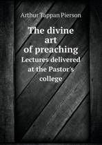 The Divine Art of Preaching Lectures Delivered at the Pastor's College