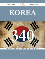 Korea 340 Success Secrets - 340 Most Asked Questions On Korea - What You Need To Know