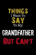 Things I Want to Say to My GrandFather But Can't Notebook Funny Gift: Lined Notebook / Journal Gift, 110 Pages, 6x9, Soft Cover, Matte Finish