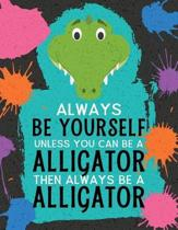 Always Be Yourself Unless You Can Be an Alligator Then Always Be an Alligator