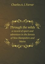 Through the Wilds a Record of Sport and Adventure in the Forests of New Hampshire and Maine
