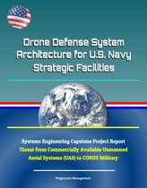 Drone Defense System Architecture for U.S. Navy Strategic Facilities - Systems Engineering Capstone Project Report - Threat from Commercially Available Unmanned Aerial Systems (UAS) to CONUS Military