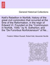 Kett's Rebellion in Norfolk; History of the Great Civil Commotion That Occurred at the Time of the Reformation, in the Reign of Edward VI. Founded on the Commoyson in Norfolk, 1549, by N. Sotherton; And the de Furoribus Norfolciensium of Ne...