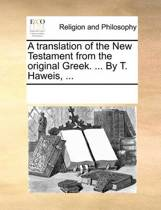A Translation of the New Testament from the Original Greek. ... by T. Haweis, ...
