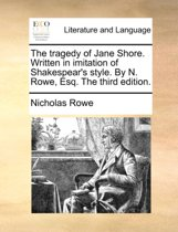 The Tragedy of Jane Shore. Written in Imitation of Shakespear's Style. by N. Rowe, Esq. the Third Edition
