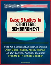 Case Studies in Strategic Bombardment: World War II, British and American Air Offensive, Atom Bomb, Pacific, Korea, Vietnam, Gulf War, Doctrine, Planning, Operations, From the B-17 to the B-2 Bomber