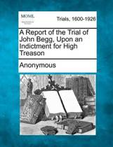 A Report of the Trial of John Begg, Upon an Indictment for High Treason