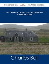 Fifty Years in Chains - Or, the Life of an American Slave - The Original Classic Edition