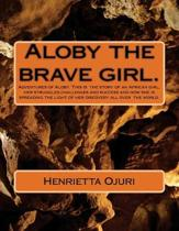 Aloby and the brave girl.: Adventures of Aloby. This is the story of an African girl, her struggles, challenges and success and how she is spread