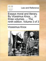 Essays Moral and Literary. by Vicesimus Knox, ... in Three Volumes. ... the Ninth Edition. Volume 3 of 3