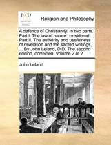 A Defence of Christianity. in Two Parts. Part I. the Law of Nature Considered ... Part II. the Authority and Usefulness of Revelation and the Sacred Writings, ... by John Leland, D.D. the Second Edition, Corrected. Volume 2 of 2