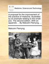 A Proposal for the Improvement of the Practice of Medicine. Illustrated by an Example Relating to the Small-Pox. the Second Edition. with an Appendix ... by Malcolm Flemyng,
