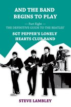 And the Band Begins to Play. Part Eight: The Definitive Guide to the Beatles' Sgt Pepper's Lonely Hearts Club Band