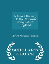 A Short History of the Norman Conquest of England - Scholar's Choice Edition