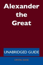 Alexander the Great - Unabridged Guide