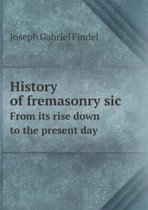 History of Fremasonry Sic from Its Rise Down to the Present Day